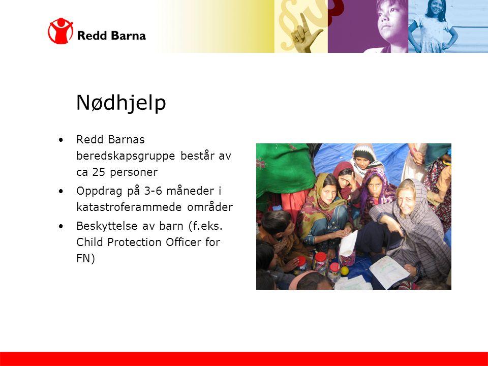 Nødhjelp •Redd Barnas beredskapsgruppe består av ca 25 personer •Oppdrag på 3-6 måneder i katastroferammede områder •Beskyttelse av barn (f.eks.