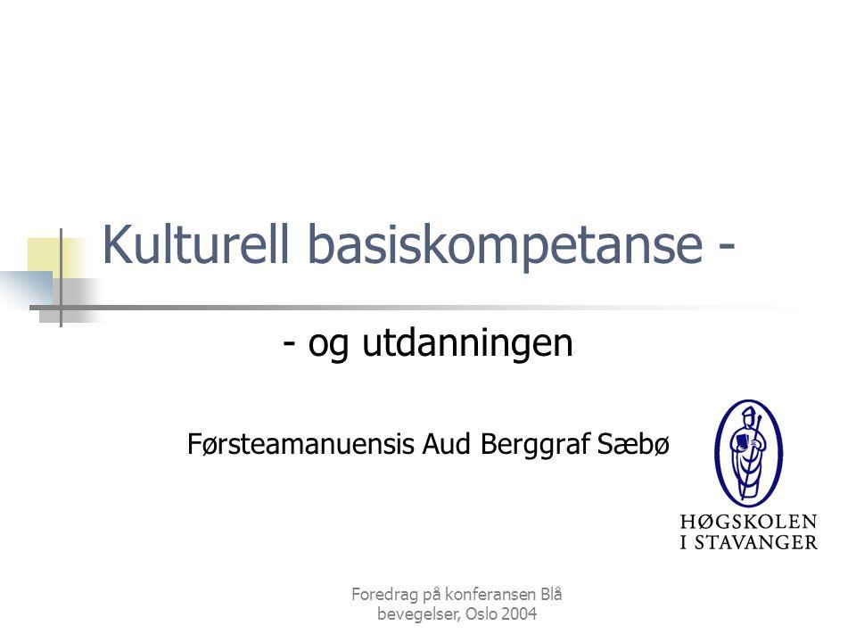 Foredrag på konferansen Blå bevegelser, Oslo 2004 Kulturell basiskompetanse - - og utdanningen Førsteamanuensis Aud Berggraf Sæbø