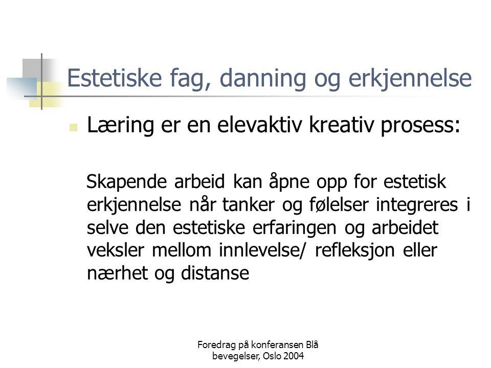 Foredrag på konferansen Blå bevegelser, Oslo 2004 Estetiske fag, danning og erkjennelse  Læring er en elevaktiv kreativ prosess: Skapende arbeid kan