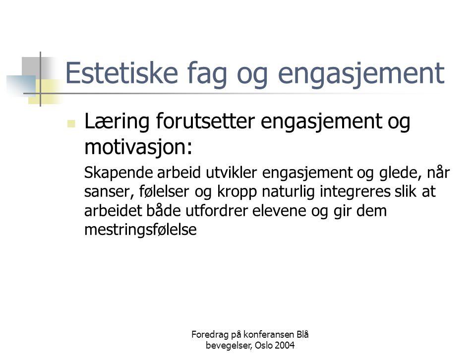 Foredrag på konferansen Blå bevegelser, Oslo 2004 Estetiske fag og engasjement  Læring forutsetter engasjement og motivasjon: Skapende arbeid utvikler engasjement og glede, når sanser, følelser og kropp naturlig integreres slik at arbeidet både utfordrer elevene og gir dem mestringsfølelse