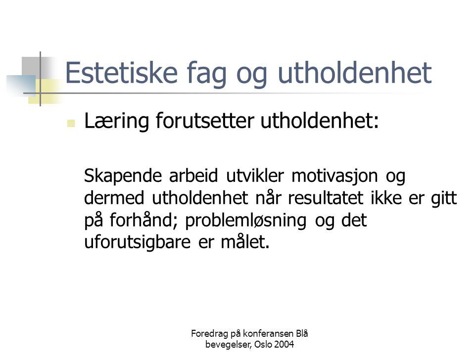 Foredrag på konferansen Blå bevegelser, Oslo 2004 Estetiske fag og utholdenhet  Læring forutsetter utholdenhet: Skapende arbeid utvikler motivasjon og dermed utholdenhet når resultatet ikke er gitt på forhånd; problemløsning og det uforutsigbare er målet.
