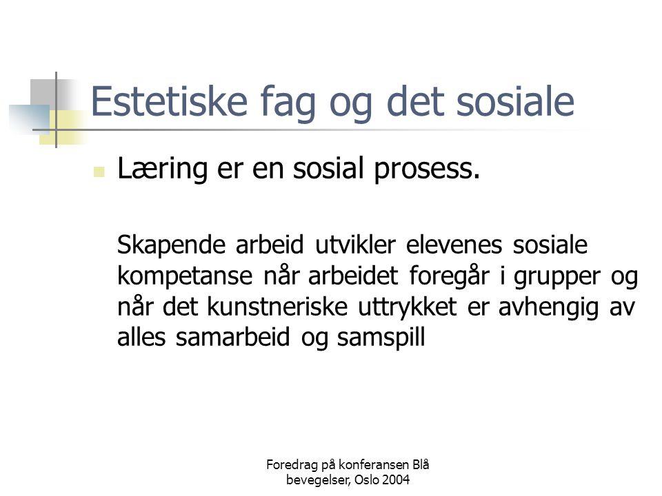 Foredrag på konferansen Blå bevegelser, Oslo 2004 Estetiske fag og det sosiale  Læring er en sosial prosess. Skapende arbeid utvikler elevenes sosial