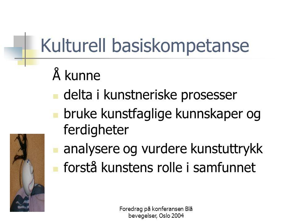 Foredrag på konferansen Blå bevegelser, Oslo 2004 Kulturell basiskompetanse Å kunne  delta i kunstneriske prosesser  bruke kunstfaglige kunnskaper og ferdigheter  analysere og vurdere kunstuttrykk  forstå kunstens rolle i samfunnet