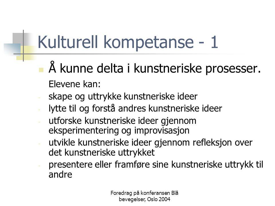 Foredrag på konferansen Blå bevegelser, Oslo 2004 Kulturell kompetanse - 1  Å kunne delta i kunstneriske prosesser. Elevene kan: - skape og uttrykke