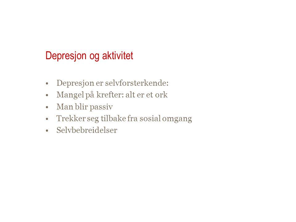 Depresjon og aktivitet •Depresjon er selvforsterkende: •Mangel på krefter: alt er et ork •Man blir passiv •Trekker seg tilbake fra sosial omgang •Selv
