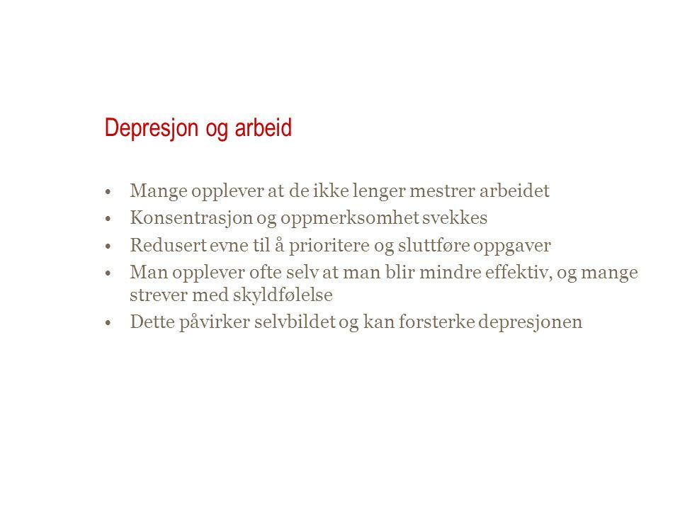 Depresjon og arbeid •Mange opplever at de ikke lenger mestrer arbeidet •Konsentrasjon og oppmerksomhet svekkes •Redusert evne til å prioritere og slut