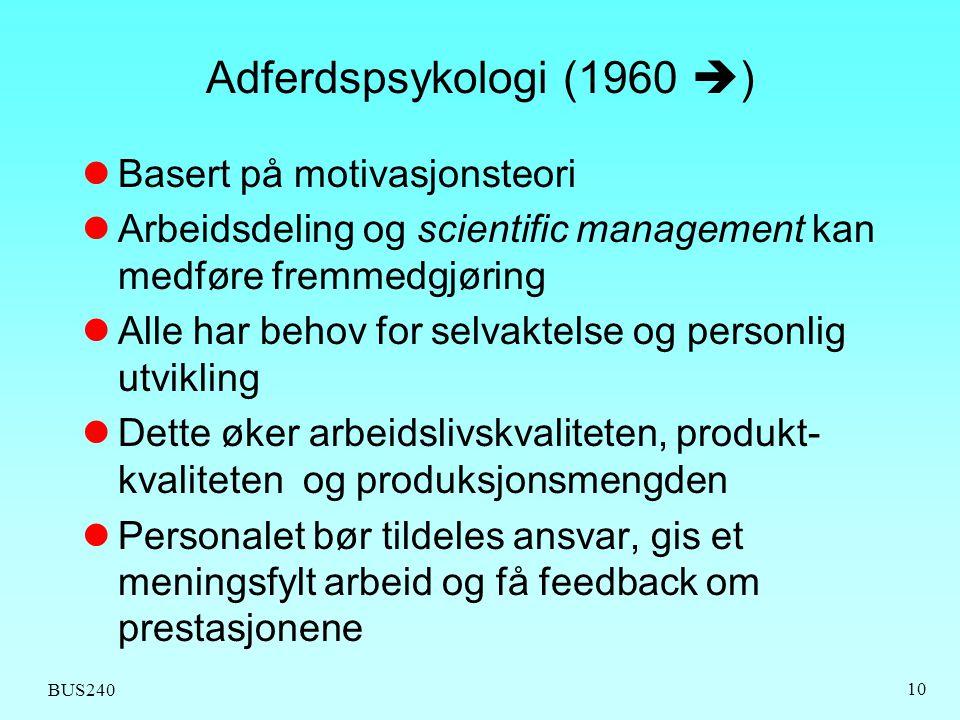 BUS240 10 Adferdspsykologi (1960  )  Basert på motivasjonsteori  Arbeidsdeling og scientific management kan medføre fremmedgjøring  Alle har behov