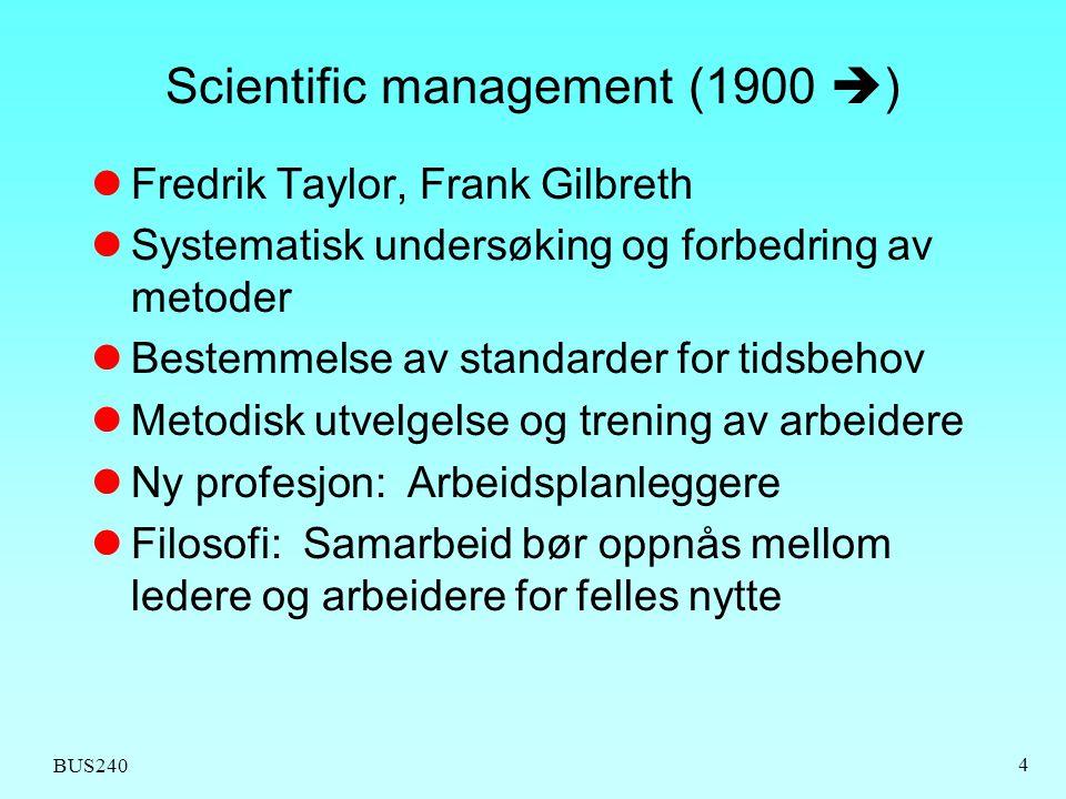 BUS240 4 Scientific management (1900  )  Fredrik Taylor, Frank Gilbreth  Systematisk undersøking og forbedring av metoder  Bestemmelse av standard