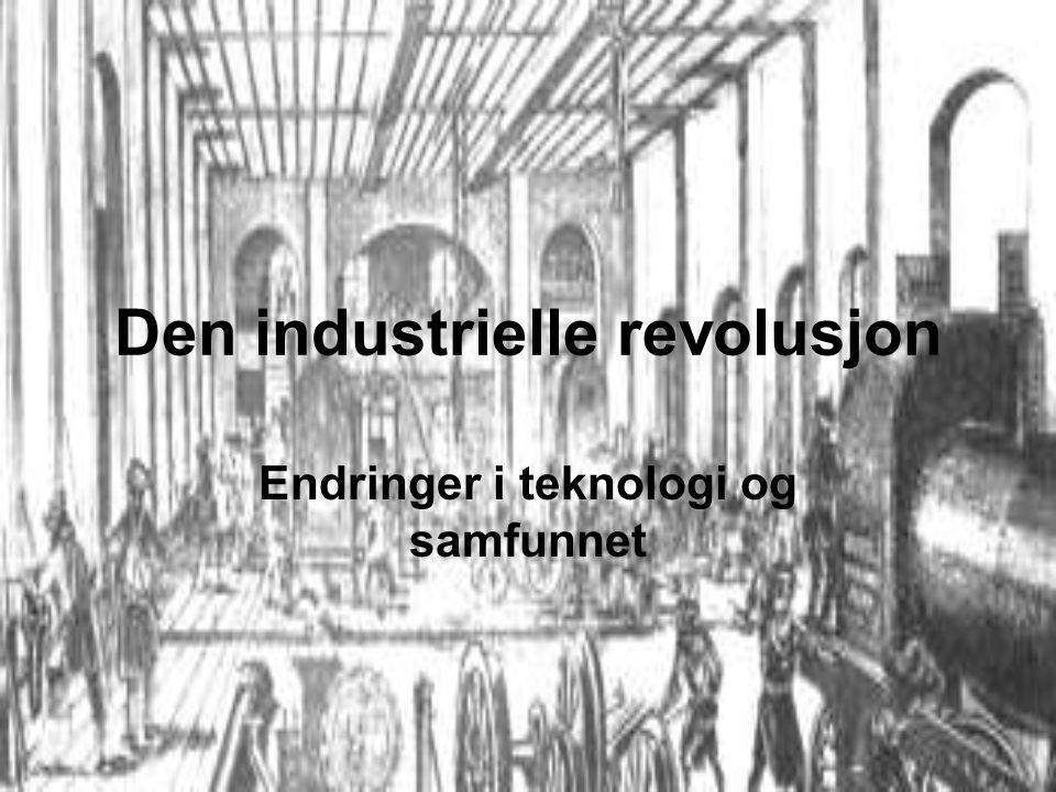 Den industrielle revolusjon Endringer i teknologi og samfunnet