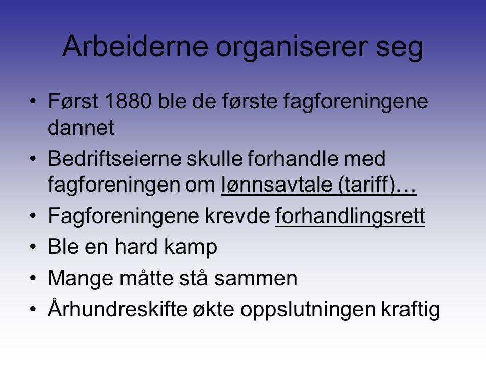 Arbeiderne organiserer seg •Først 1880 ble de første fagforeningene dannet •Bedriftseierne skulle forhandle med fagforeningen om lønnsavtale (tariff)…