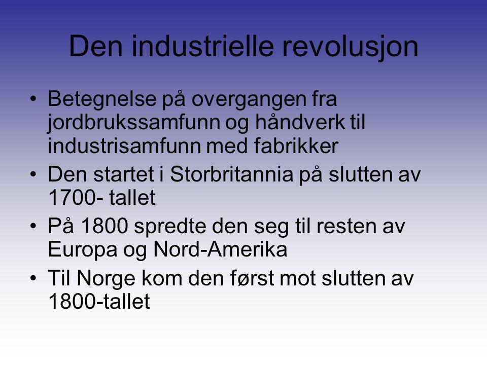 Den industrielle revolusjon •Betegnelse på overgangen fra jordbrukssamfunn og håndverk til industrisamfunn med fabrikker •Den startet i Storbritannia