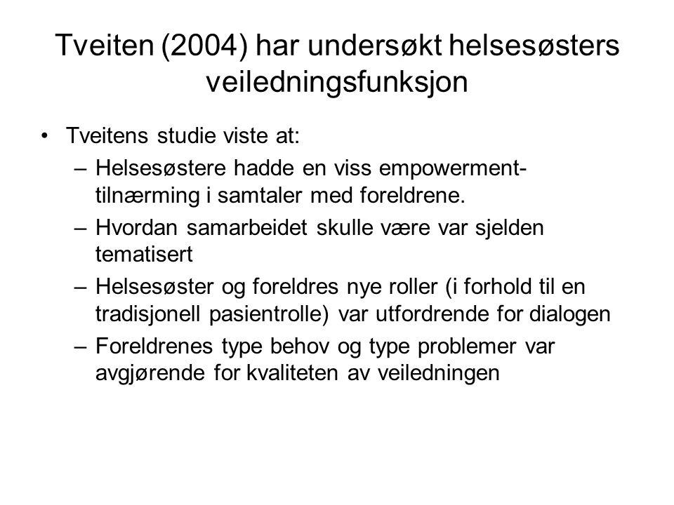 Tveiten (2004) har undersøkt helsesøsters veiledningsfunksjon •Tveitens studie viste at: –Helsesøstere hadde en viss empowerment- tilnærming i samtaler med foreldrene.