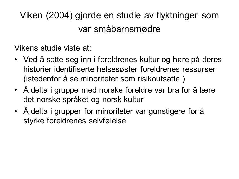 Viken (2004) gjorde en studie av flyktninger som var småbarnsmødre Vikens studie viste at: •Ved å sette seg inn i foreldrenes kultur og høre på deres historier identifiserte helsesøster foreldrenes ressurser (istedenfor å se minoriteter som risikoutsatte ) •Å delta i gruppe med norske foreldre var bra for å lære det norske språket og norsk kultur •Å delta i grupper for minoriteter var gunstigere for å styrke foreldrenes selvfølelse
