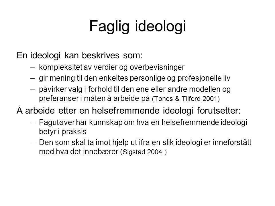 Faglig ideologi En ideologi kan beskrives som: –kompleksitet av verdier og overbevisninger –gir mening til den enkeltes personlige og profesjonelle liv –påvirker valg i forhold til den ene eller andre modellen og preferanser i måten å arbeide på (Tones & Tilford 2001) Å arbeide etter en helsefremmende ideologi forutsetter: –Fagutøver har kunnskap om hva en helsefremmende ideologi betyr i praksis –Den som skal ta imot hjelp ut ifra en slik ideologi er inneforstått med hva det innebærer ( Sigstad 2004 )