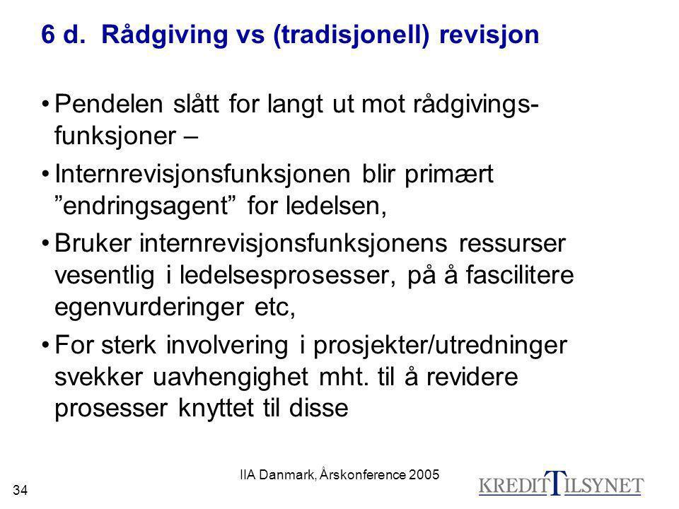 IIA Danmark, Årskonference 2005 34 6 d. Rådgiving vs (tradisjonell) revisjon •Pendelen slått for langt ut mot rådgivings- funksjoner – •Internrevisjon