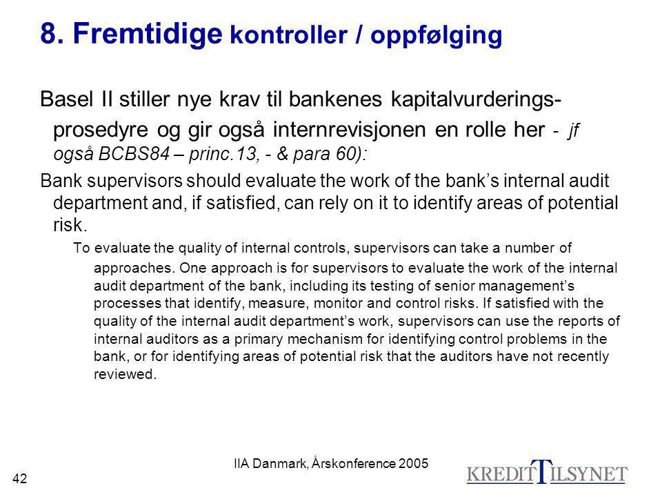 IIA Danmark, Årskonference 2005 42 8. Fremtidige kontroller / oppfølging Basel II stiller nye krav til bankenes kapitalvurderings- prosedyre og gir og