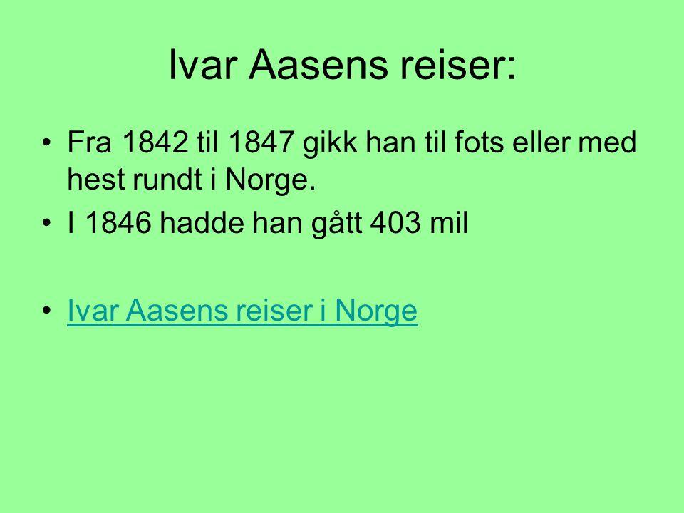 Ivar Aasens reiser: •Fra 1842 til 1847 gikk han til fots eller med hest rundt i Norge. •I 1846 hadde han gått 403 mil •Ivar Aasens reiser i NorgeIvar
