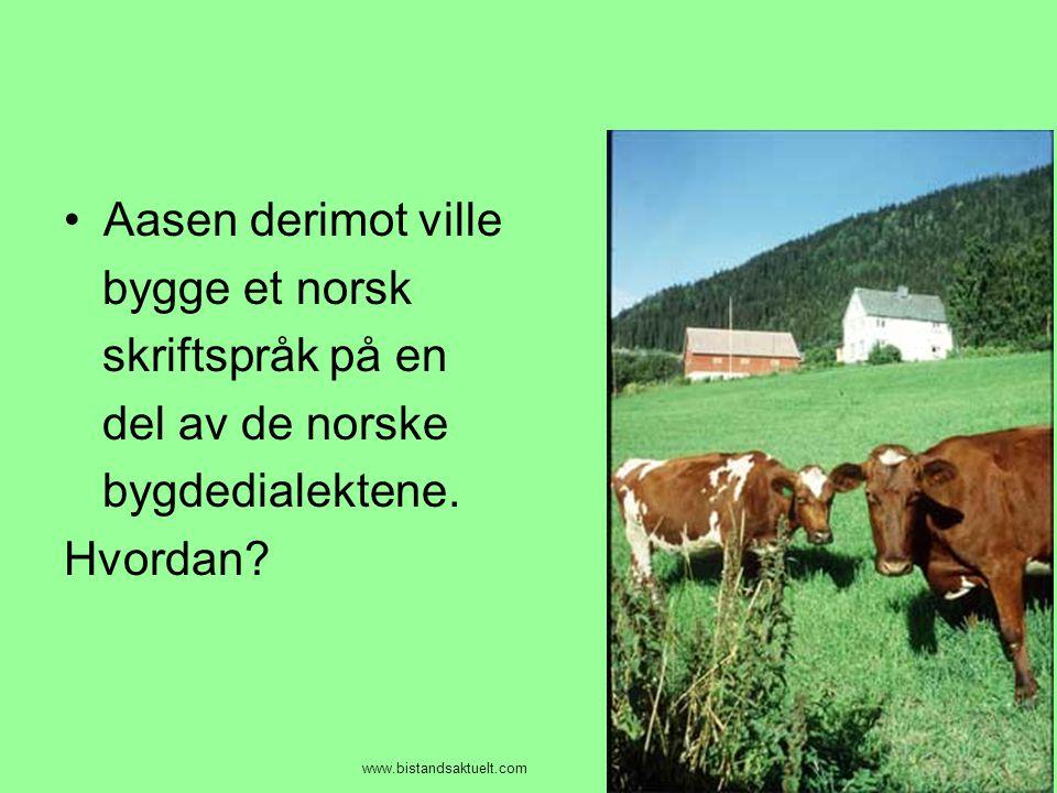 •Aasen derimot ville bygge et norsk skriftspråk på en del av de norske bygdedialektene. Hvordan? www.bistandsaktuelt.com
