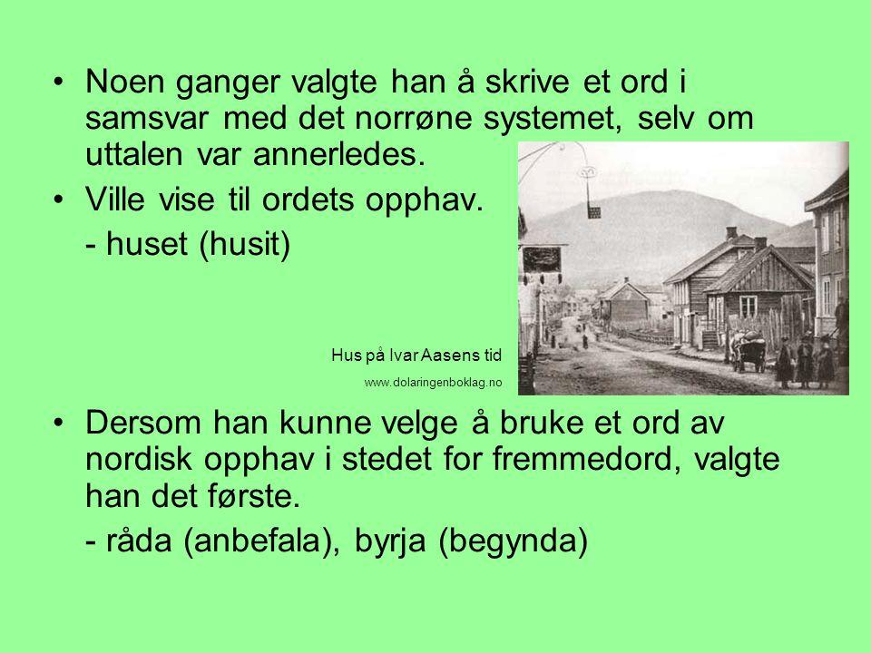 •Noen ganger valgte han å skrive et ord i samsvar med det norrøne systemet, selv om uttalen var annerledes. •Ville vise til ordets opphav. - huset (hu