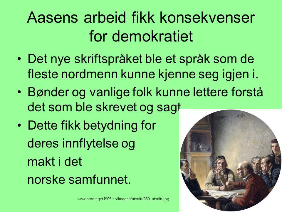 Aasens arbeid fikk konsekvenser for demokratiet •Det nye skriftspråket ble et språk som de fleste nordmenn kunne kjenne seg igjen i. •Bønder og vanlig