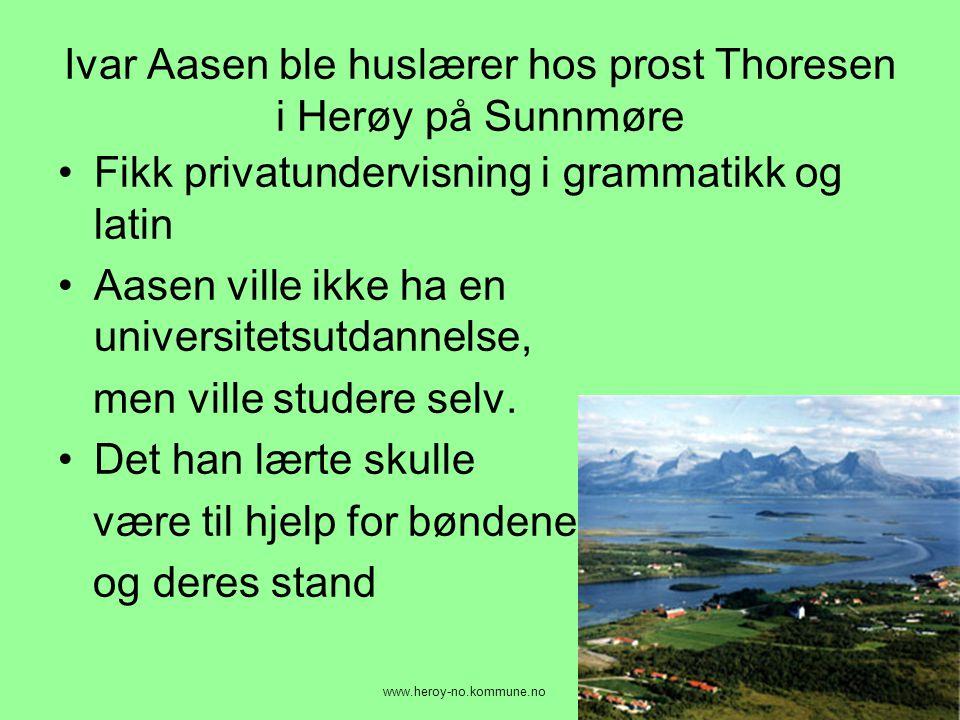 Ivar Aasen ble huslærer hos prost Thoresen i Herøy på Sunnmøre •Fikk privatundervisning i grammatikk og latin •Aasen ville ikke ha en universitetsutda