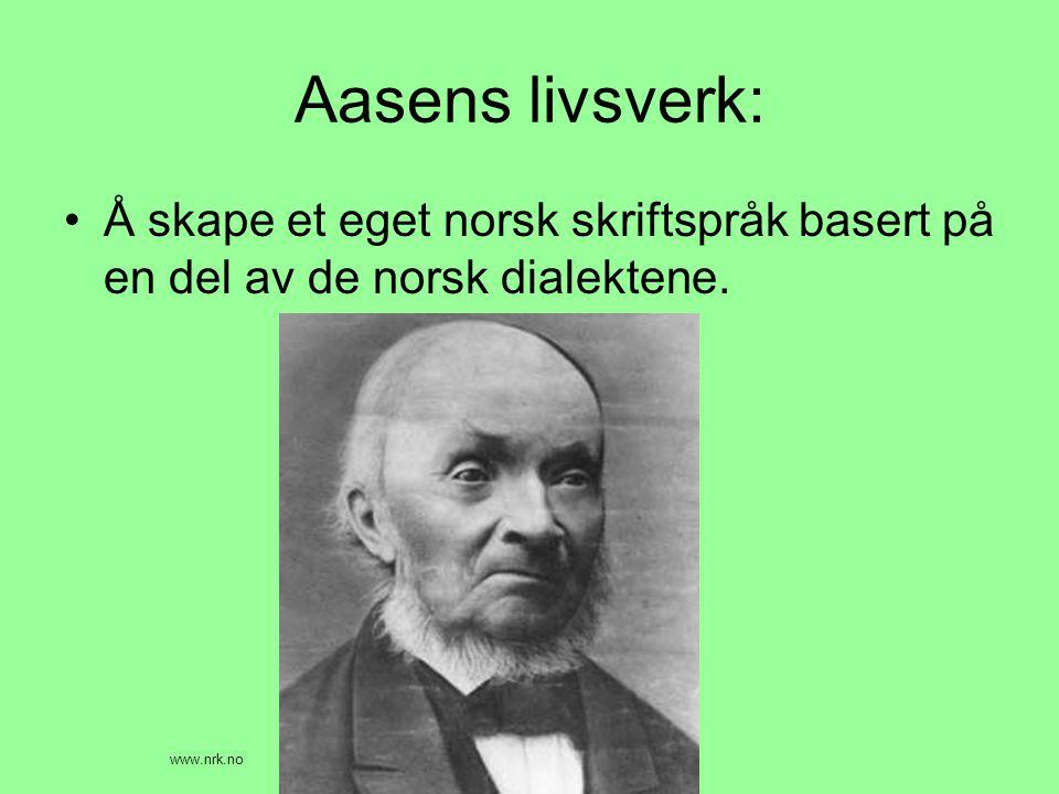 Aasens livsverk: •Å skape et eget norsk skriftspråk basert på en del av de norsk dialektene. www.nrk.no