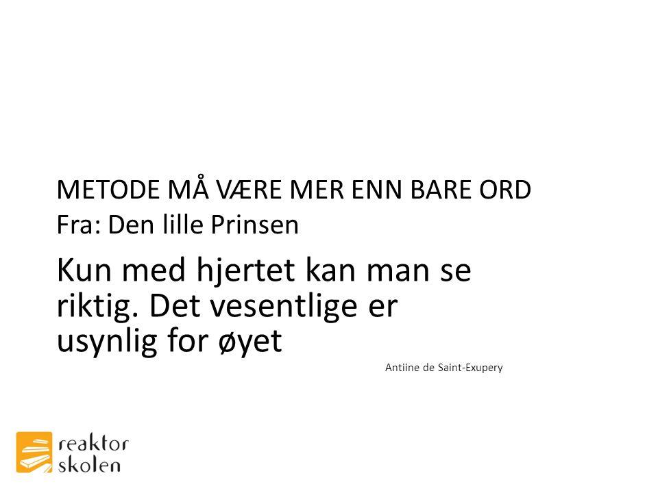 METODE MÅ VÆRE MER ENN BARE ORD Fra: Den lille Prinsen Kun med hjertet kan man se riktig.