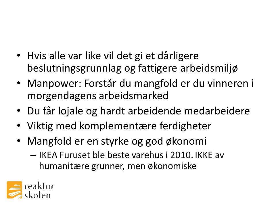 • Hvis alle var like vil det gi et dårligere beslutningsgrunnlag og fattigere arbeidsmiljø • Manpower: Forstår du mangfold er du vinneren i morgendagens arbeidsmarked • Du får lojale og hardt arbeidende medarbeidere • Viktig med komplementære ferdigheter • Mangfold er en styrke og god økonomi – IKEA Furuset ble beste varehus i 2010.