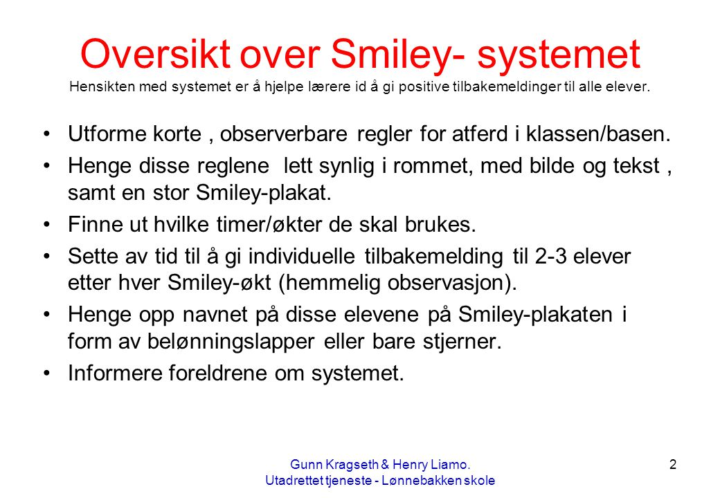 2 Oversikt over Smiley- systemet Hensikten med systemet er å hjelpe lærere id å gi positive tilbakemeldinger til alle elever. •Utforme korte, observer