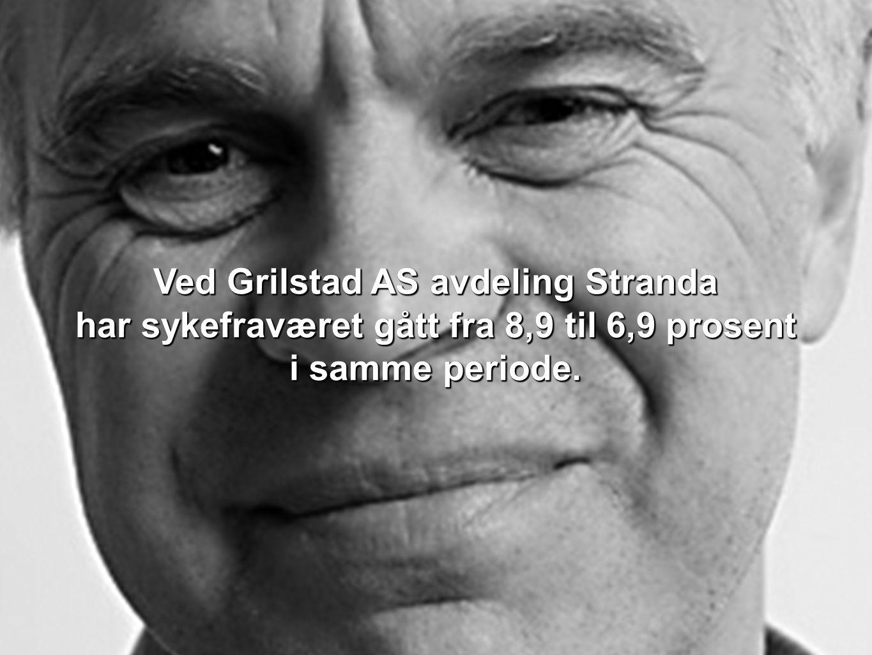 Ved Grilstad AS avdeling Stranda har sykefraværet gått fra 8,9 til 6,9 prosent i samme periode. Ved Grilstad AS avdeling Stranda har sykefraværet gått