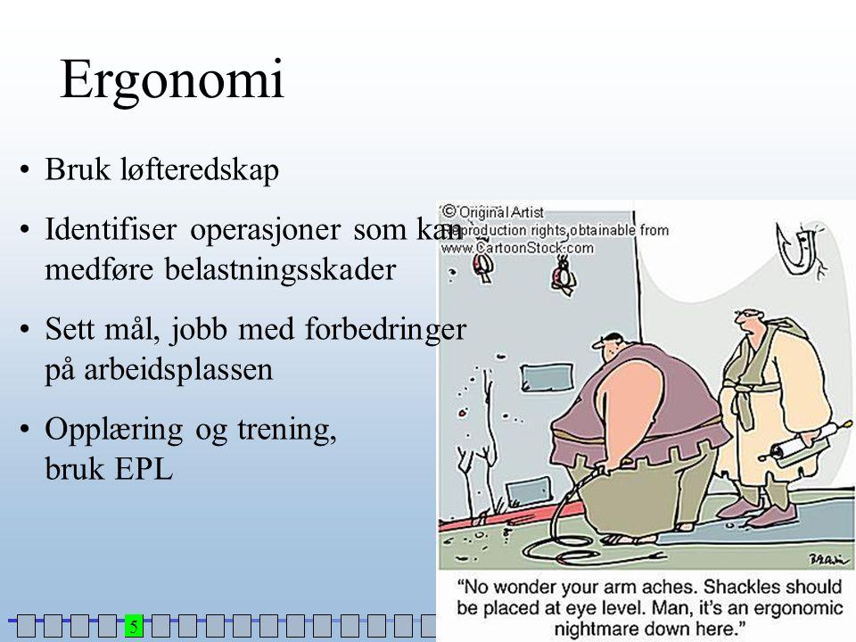 Ergonomi •Bruk løfteredskap •Identifiser operasjoner som kan medføre belastningsskader •Sett mål, jobb med forbedringer på arbeidsplassen •Opplæring o