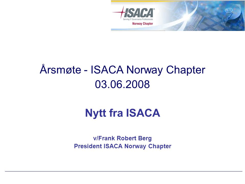 Årsmøte - ISACA Norway Chapter 03.06.2008 Nytt fra ISACA v/Frank Robert Berg President ISACA Norway Chapter