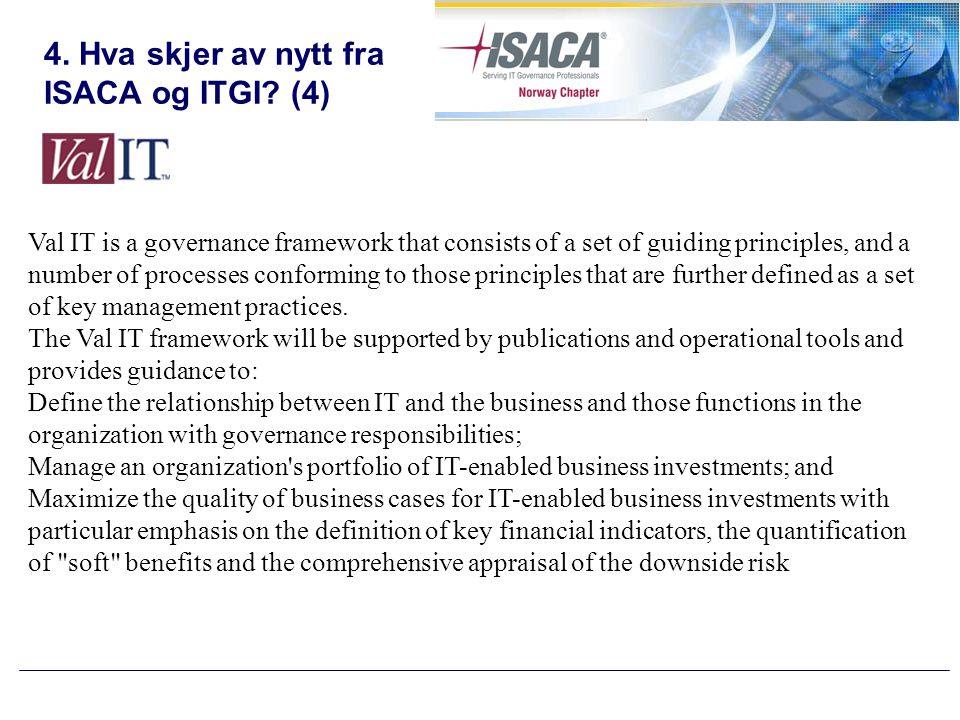 4. Hva skjer av nytt fra ISACA og ITGI? (4) Val IT is a governance framework that consists of a set of guiding principles, and a number of processes c