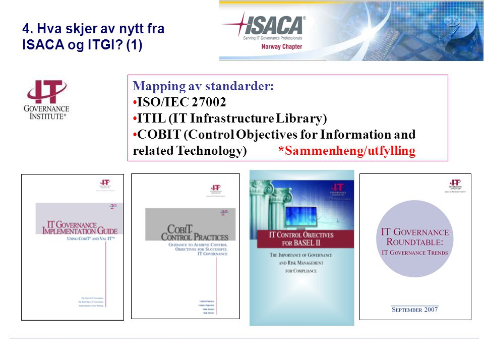 4. Hva skjer av nytt fra ISACA og ITGI? (1) Mapping av standarder: •ISO/IEC 27002 •ITIL (IT Infrastructure Library) •COBIT (Control Objectives for Inf