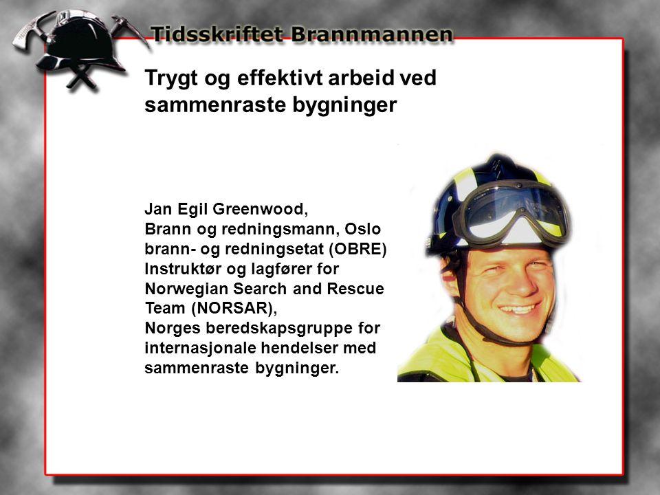 Trygt og effektivt arbeid ved sammenraste bygninger Jan Egil Greenwood, Brann og redningsmann, Oslo brann- og redningsetat (OBRE) Instruktør og lagfører for Norwegian Search and Rescue Team (NORSAR), Norges beredskapsgruppe for internasjonale hendelser med sammenraste bygninger.