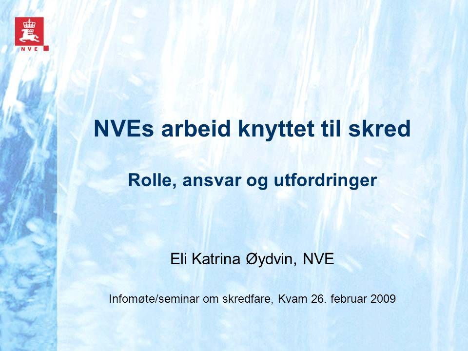 NVEs arbeid knyttet til skred Rolle, ansvar og utfordringer Eli Katrina Øydvin, NVE Infomøte/seminar om skredfare, Kvam 26. februar 2009