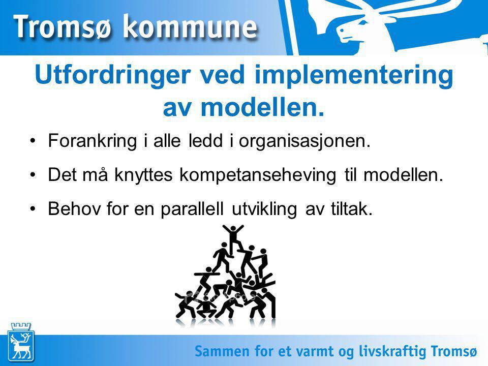 Utfordringer ved implementering av modellen. •Forankring i alle ledd i organisasjonen. •Det må knyttes kompetanseheving til modellen. •Behov for en pa