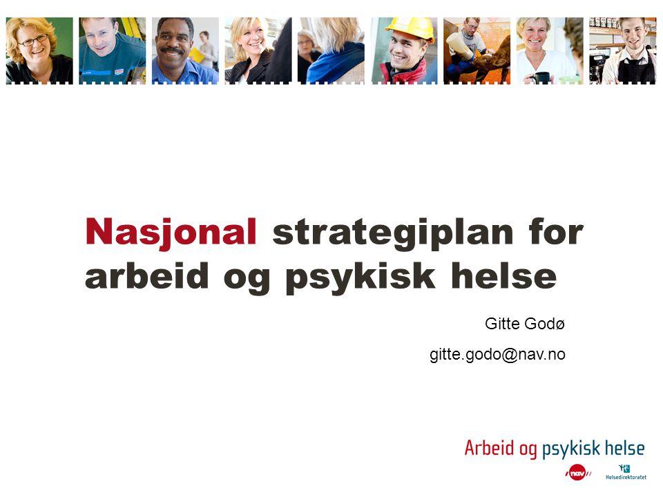 Nasjonal strategiplan for arbeid og psykisk helse Gitte Godø gitte.godo@nav.no