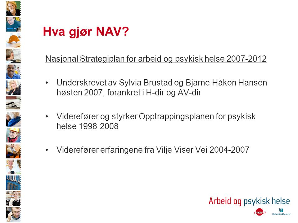 Hva gjør NAV? Nasjonal Strategiplan for arbeid og psykisk helse 2007-2012 •Underskrevet av Sylvia Brustad og Bjarne Håkon Hansen høsten 2007; forankre
