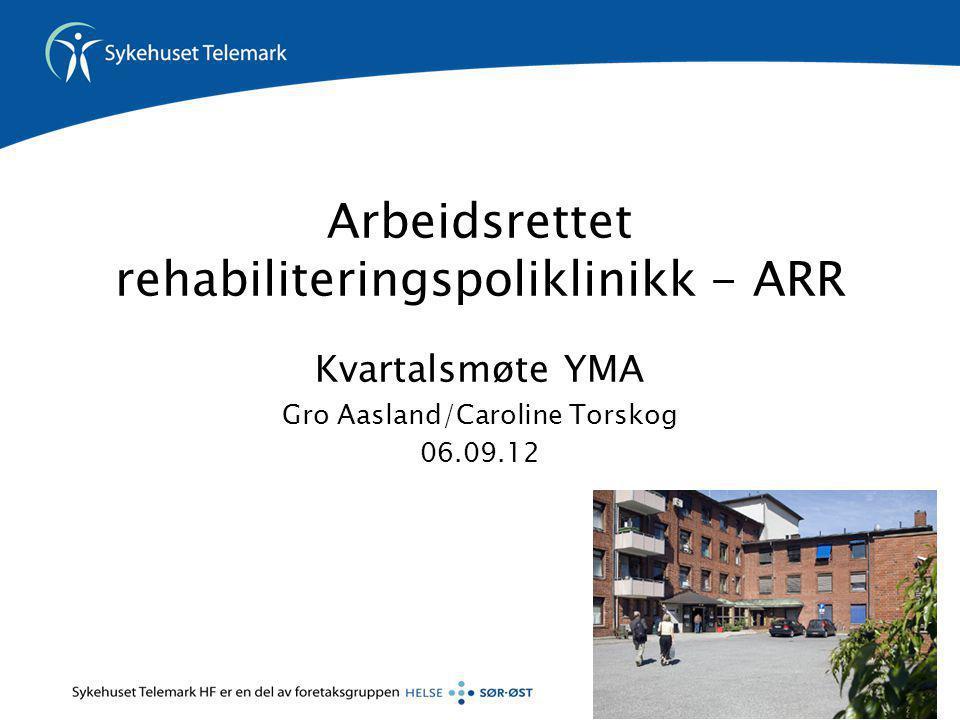 Arbeidsrettet rehabiliteringspoliklinikk - ARR Kvartalsmøte YMA Gro Aasland/Caroline Torskog 06.09.12