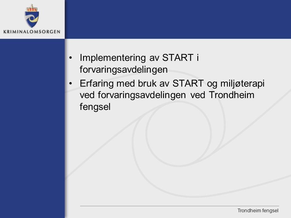 Trondheim fengsel • Implementering av START i forvaringsavdelingen • Erfaring med bruk av START og miljøterapi ved forvaringsavdelingen ved Trondheim