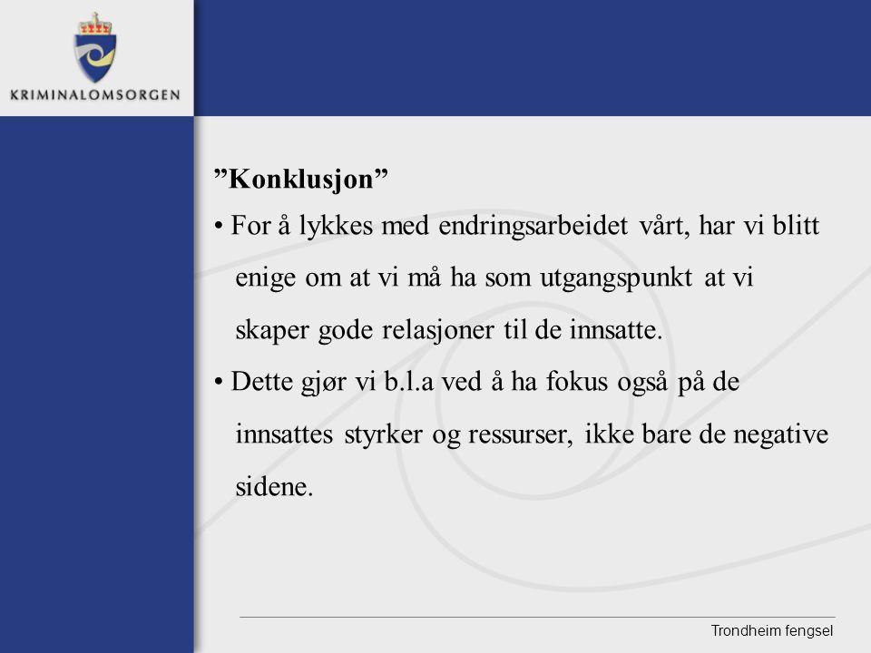 """Trondheim fengsel """"Konklusjon"""" • For å lykkes med endringsarbeidet vårt, har vi blitt enige om at vi må ha som utgangspunkt at vi skaper gode relasjon"""
