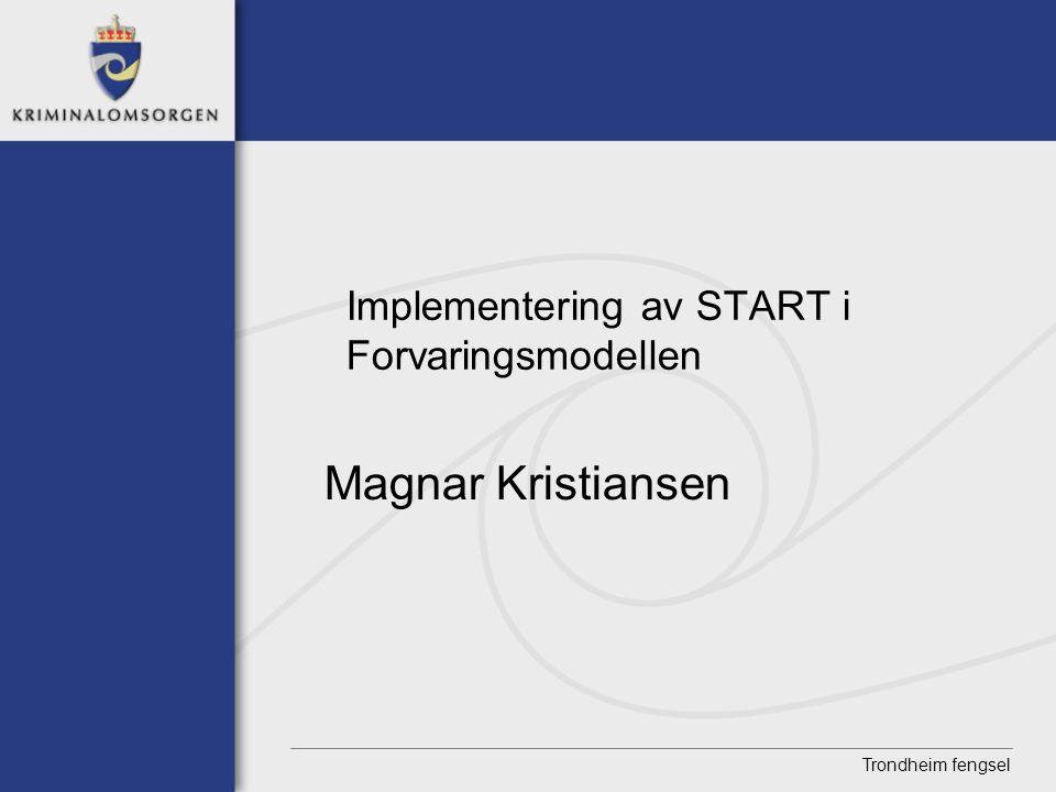 Trondheim fengsel Implementering av START i Forvaringsmodellen Magnar Kristiansen