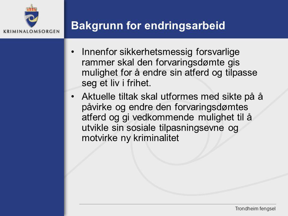 Trondheim fengsel Bakgrunn for endringsarbeid • Innenfor sikkerhetsmessig forsvarlige rammer skal den forvaringsdømte gis mulighet for å endre sin atf
