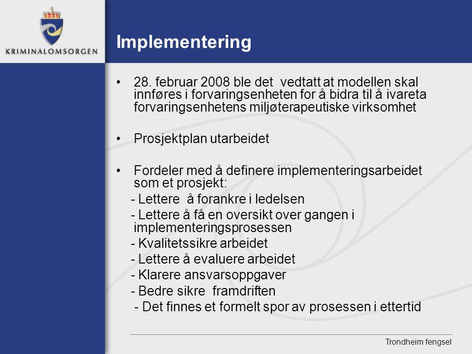 Trondheim fengsel Implementering • 28. februar 2008 ble det vedtatt at modellen skal innføres i forvaringsenheten for å bidra til å ivareta forvarings