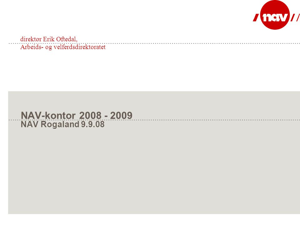 NAV-kontor 2008 - 2009 NAV Rogaland 9.9.08 direktør Erik Oftedal, Arbeids- og velferdsdirektoratet