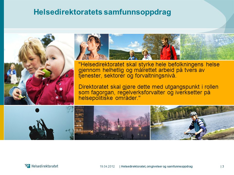 19.04.2012| Helsedirektoratet, omgivelser og samfunnsoppdrag| 3 Helsedirektoratets samfunnsoppdrag Helsedirektoratet skal styrke hele befolkningens helse gjennom helhetlig og målrettet arbeid på tvers av tjenester, sektorer og forvaltningsnivå.