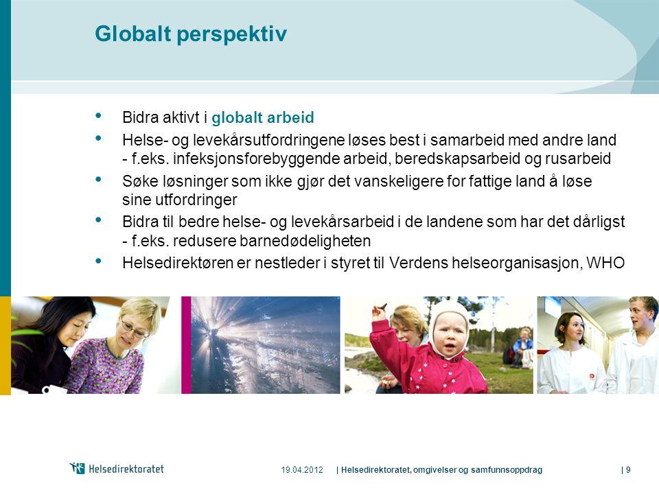 19.04.2012| Helsedirektoratet, omgivelser og samfunnsoppdrag| 9 Globalt perspektiv • Bidra aktivt i globalt arbeid • Helse- og levekårsutfordringene løses best i samarbeid med andre land - f.eks.