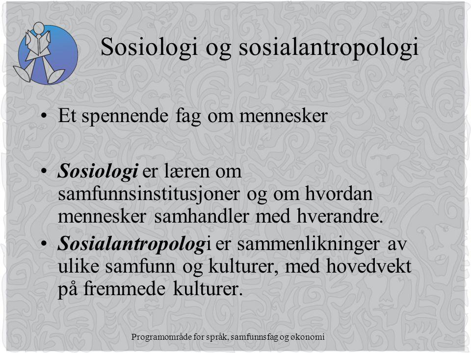 Programområde for språk, samfunnsfag og økonomi Sosiologi og sosialantropologi •Et spennende fag om mennesker •Sosiologi er læren om samfunnsinstitusjoner og om hvordan mennesker samhandler med hverandre.