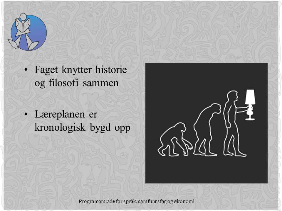 Programområde for språk, samfunnsfag og økonomi •Faget knytter historie og filosofi sammen •Læreplanen er kronologisk bygd opp